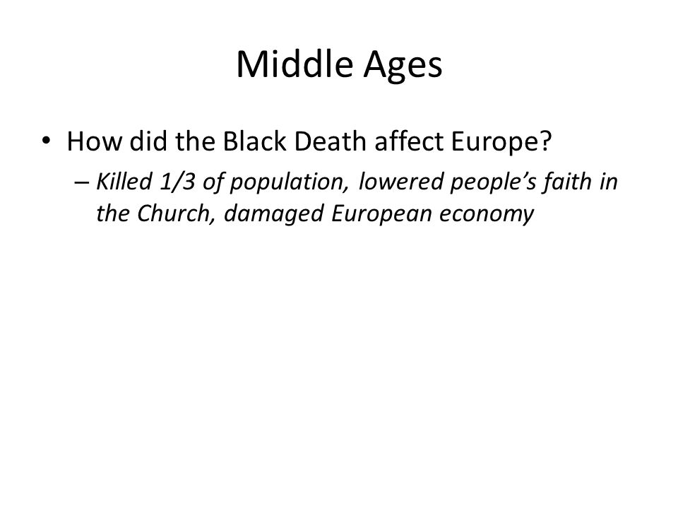 Middle Ages How did the Black Death affect Europe? – Killed 1/3 of population, lowered people's faith in the Church, damaged European economy