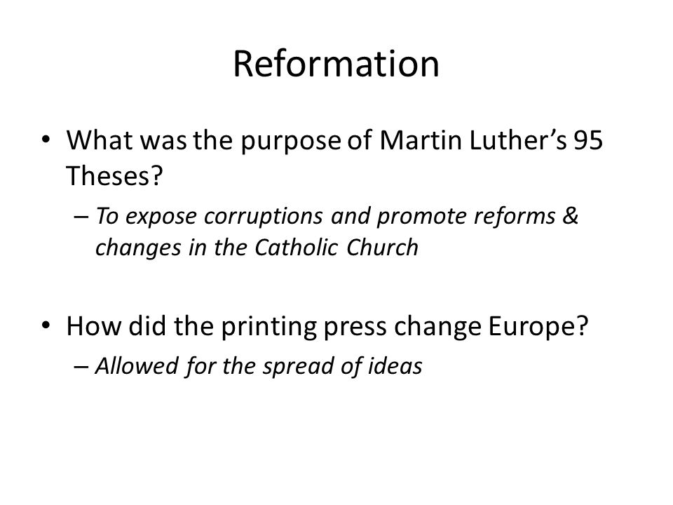 Reformation What was the purpose of Martin Luther's 95 Theses? – To expose corruptions and promote reforms & changes in the Catholic Church How did th