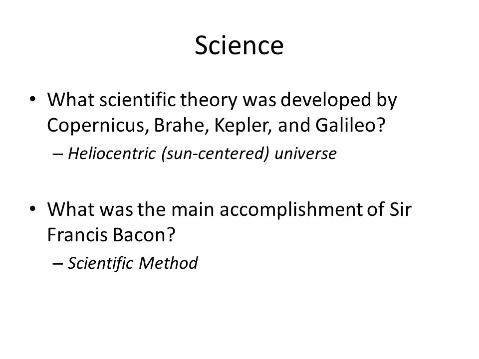 Science What scientific theory was developed by Copernicus, Brahe, Kepler, and Galileo? – Heliocentric (sun-centered) universe What was the main accom