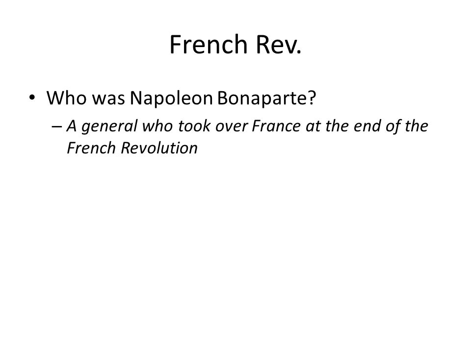 French Rev. Who was Napoleon Bonaparte? – A general who took over France at the end of the French Revolution