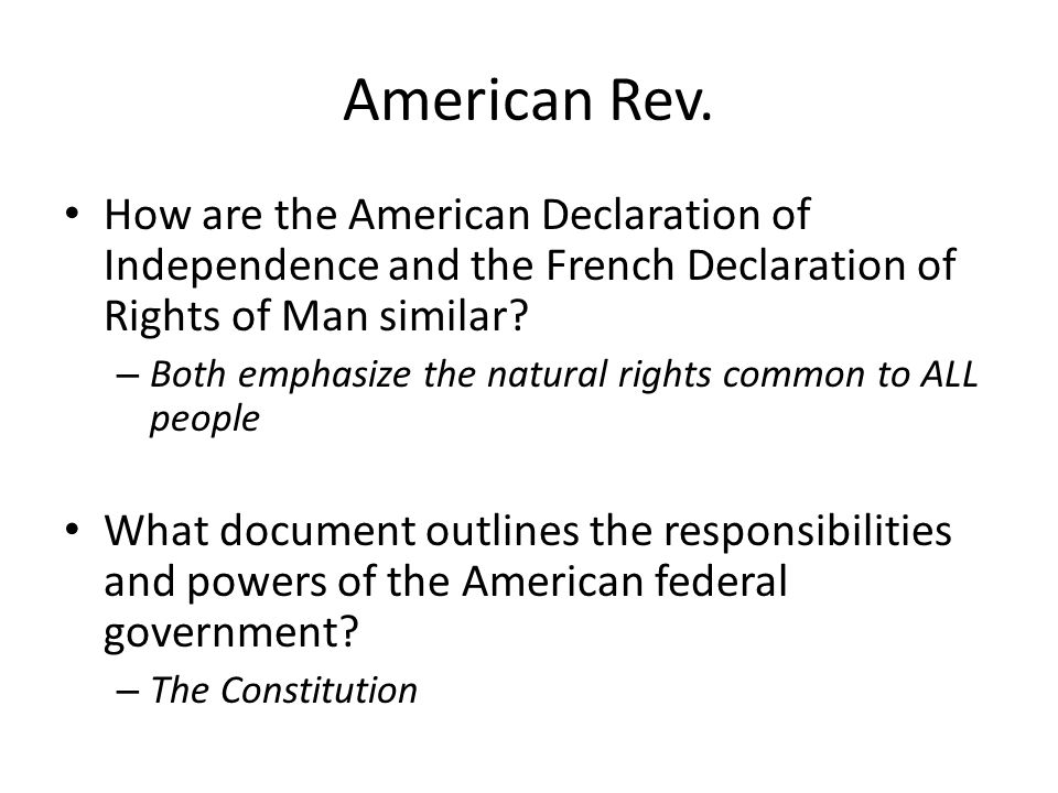 American Rev. How are the American Declaration of Independence and the French Declaration of Rights of Man similar? – Both emphasize the natural right