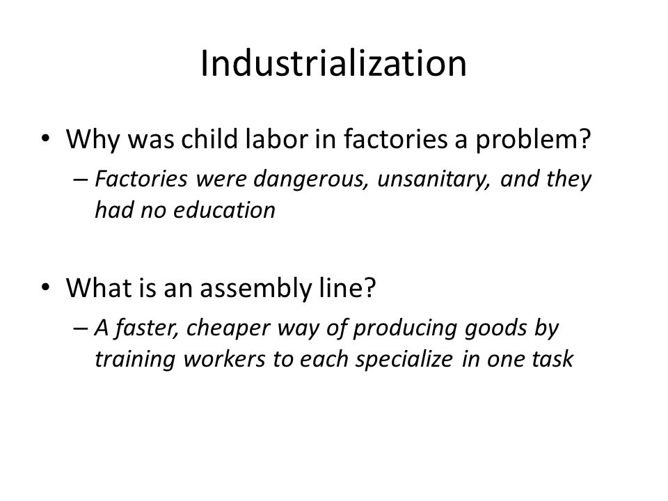 Industrialization Why was child labor in factories a problem? – Factories were dangerous, unsanitary, and they had no education What is an assembly li