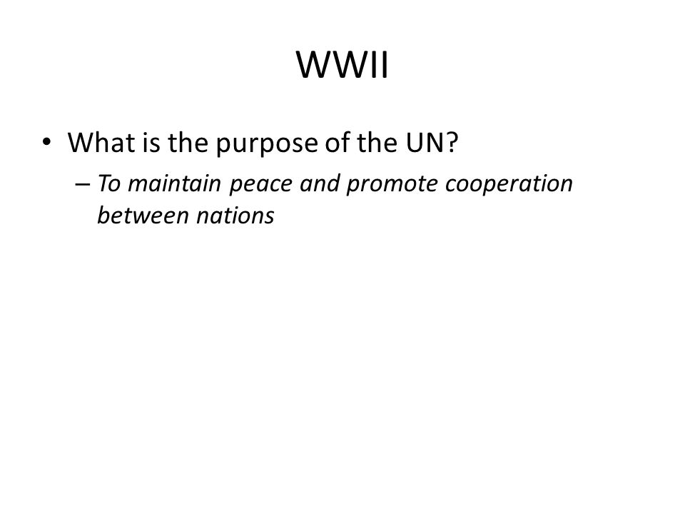 WWII What is the purpose of the UN? – To maintain peace and promote cooperation between nations