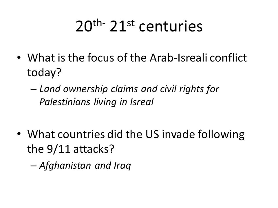 20 th- 21 st centuries What is the focus of the Arab-Isreali conflict today? – Land ownership claims and civil rights for Palestinians living in Isrea