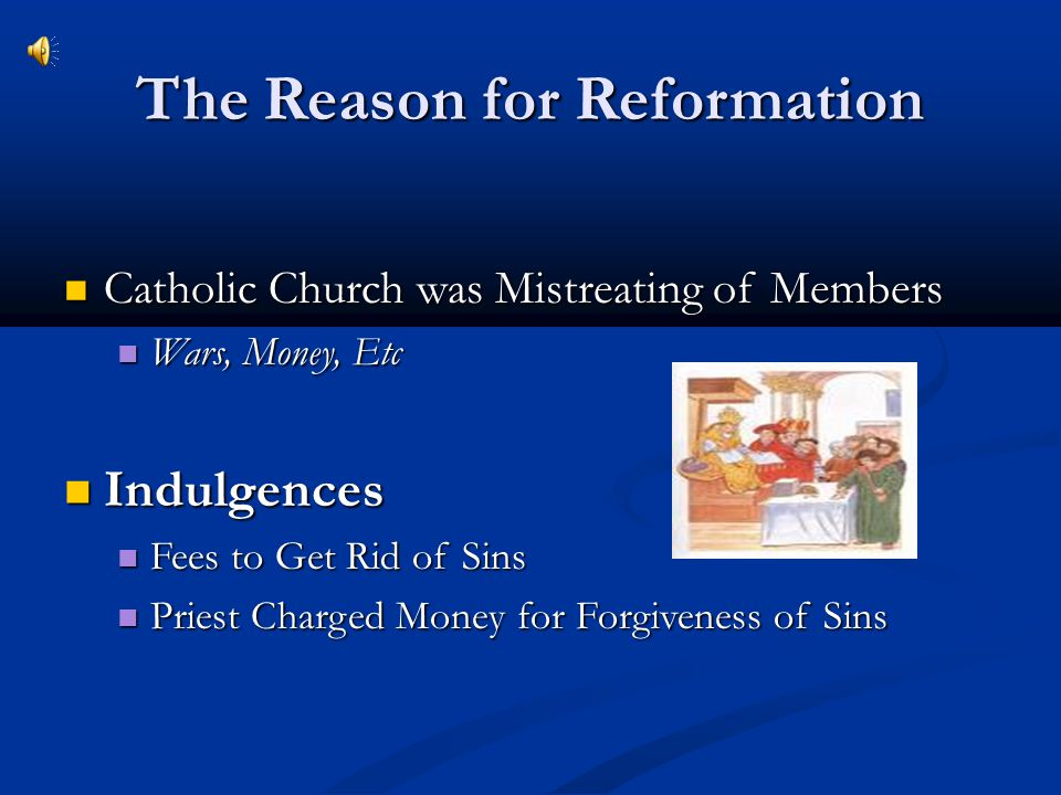 The Reason for Reformation Catholic Church was Mistreating of Members Catholic Church was Mistreating of Members Wars, Money, Etc Wars, Money, Etc Ind