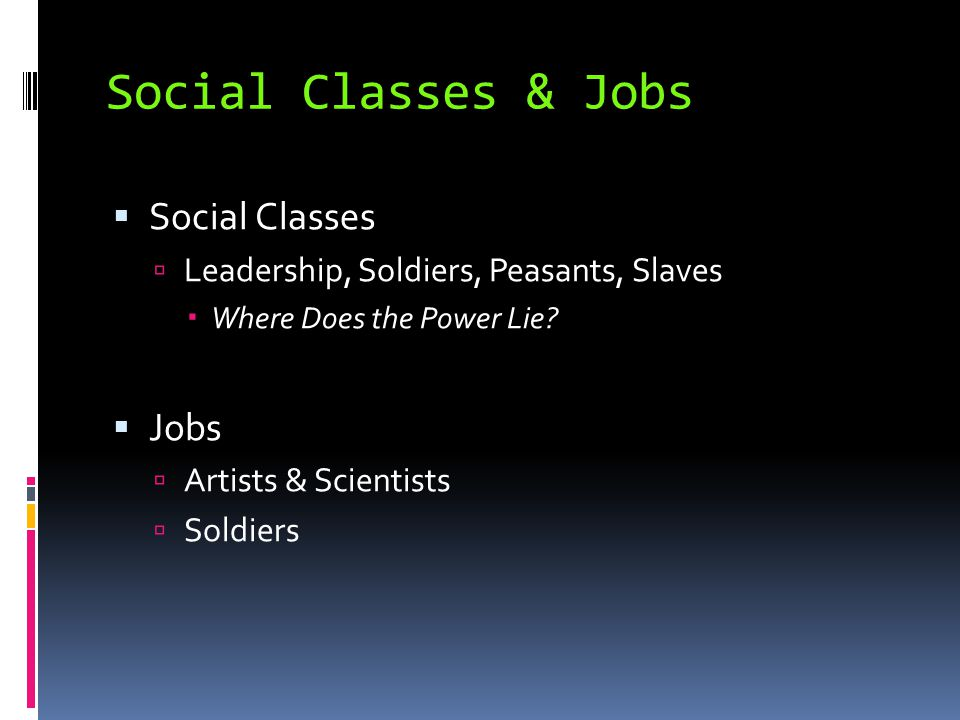 Social Classes & Jobs  Social Classes  Leadership, Soldiers, Peasants, Slaves  Where Does the Power Lie?  Jobs  Artists & Scientists  Soldiers