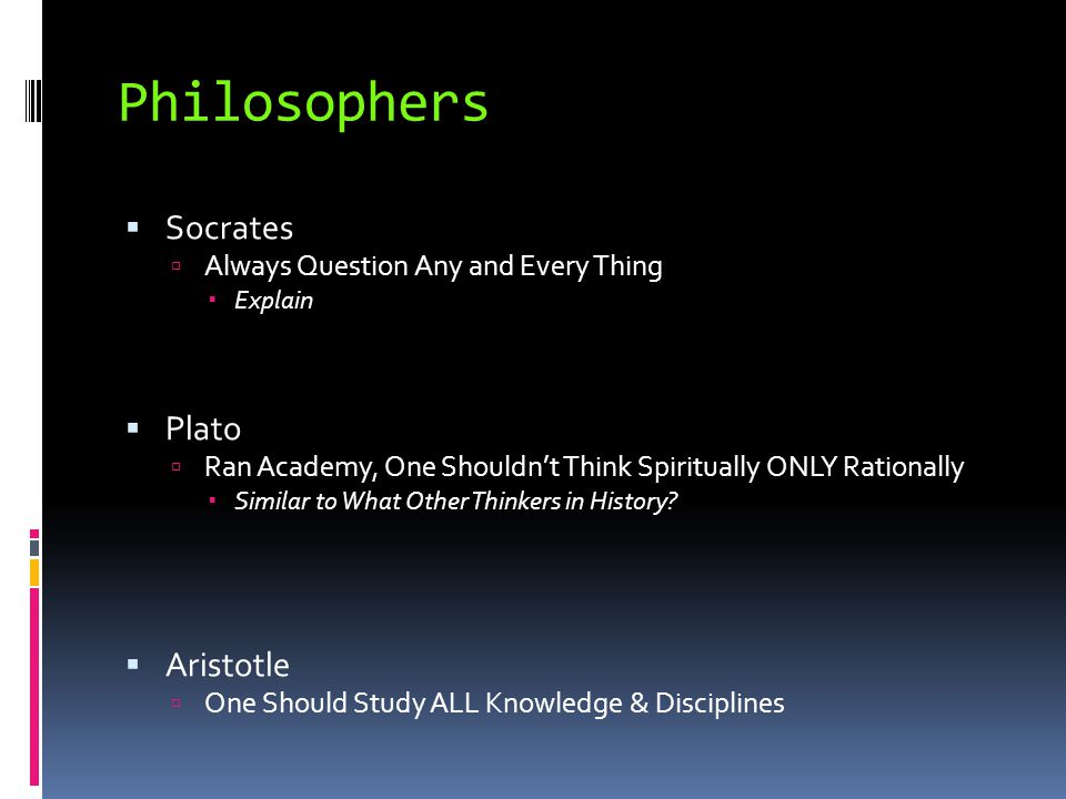 Philosophers  Socrates  Always Question Any and Every Thing  Explain  Plato  Ran Academy, One Shouldn't Think Spiritually ONLY Rationally  Simil