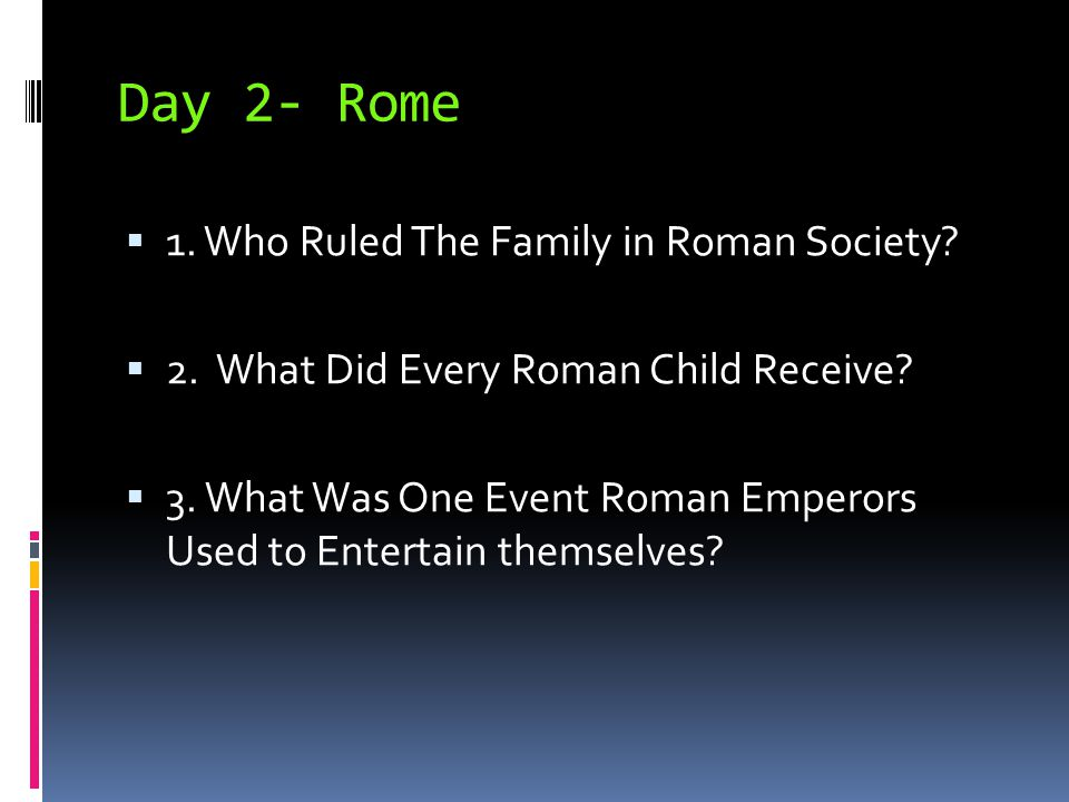 Day 2- Rome  1. Who Ruled The Family in Roman Society?  2. What Did Every Roman Child Receive?  3. What Was One Event Roman Emperors Used to Entert