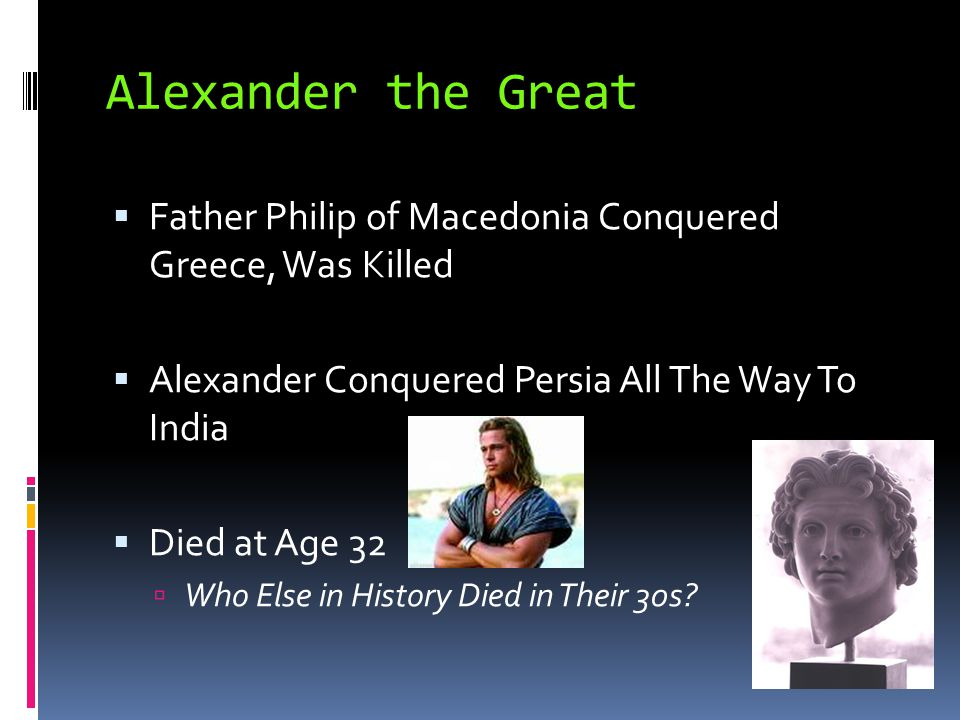 Alexander the Great  Father Philip of Macedonia Conquered Greece, Was Killed  Alexander Conquered Persia All The Way To India  Died at Age 32  Who
