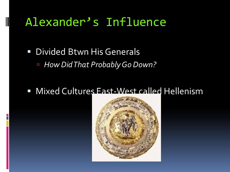 Alexander's Influence  Divided Btwn His Generals  How Did That Probably Go Down?  Mixed Cultures East-West called Hellenism