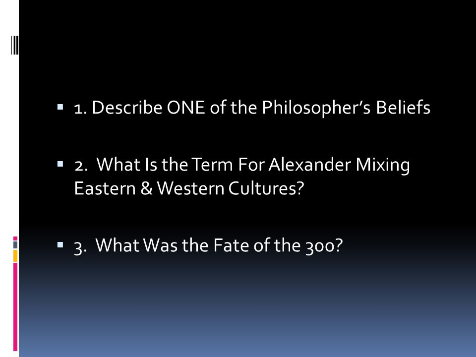  1. Describe ONE of the Philosopher's Beliefs  2. What Is the Term For Alexander Mixing Eastern & Western Cultures?  3. What Was the Fate of the 30