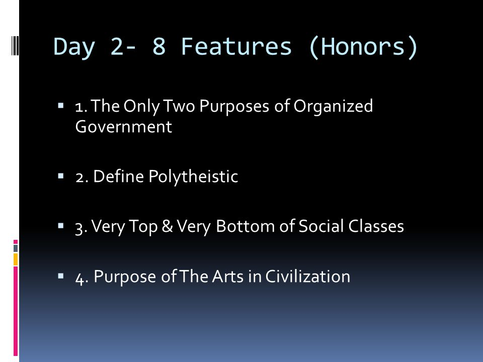 Day 2- 8 Features (Honors)  1. The Only Two Purposes of Organized Government  2. Define Polytheistic  3. Very Top & Very Bottom of Social Classes 