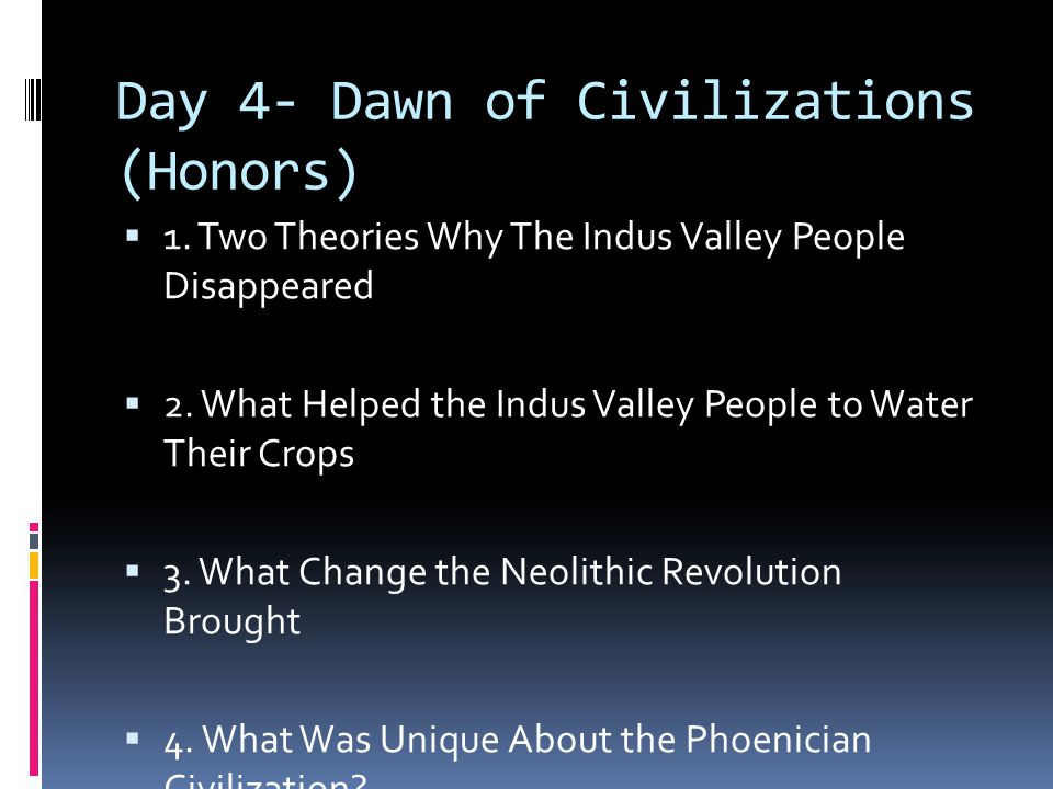 Day 4- Dawn of Civilizations (Honors)  1. Two Theories Why The Indus Valley People Disappeared  2. What Helped the Indus Valley People to Water Thei