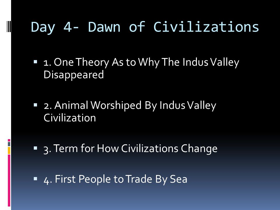Day 4- Dawn of Civilizations  1. One Theory As to Why The Indus Valley Disappeared  2. Animal Worshiped By Indus Valley Civilization  3. Term for H