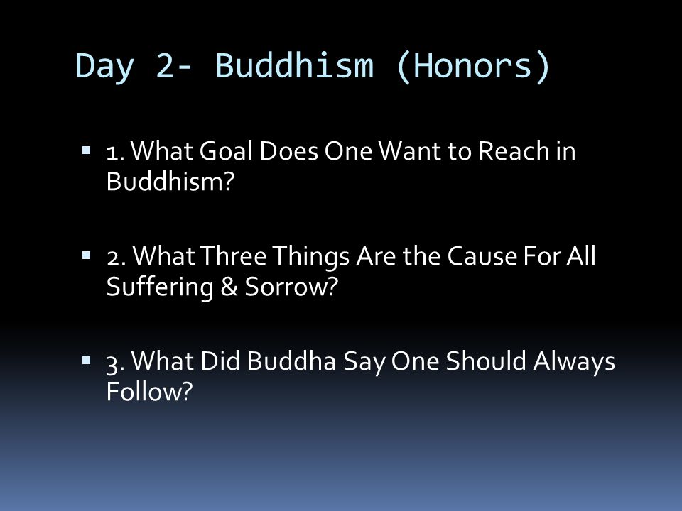 Day 2- Buddhism (Honors)  1. What Goal Does One Want to Reach in Buddhism?  2. What Three Things Are the Cause For All Suffering & Sorrow?  3. What