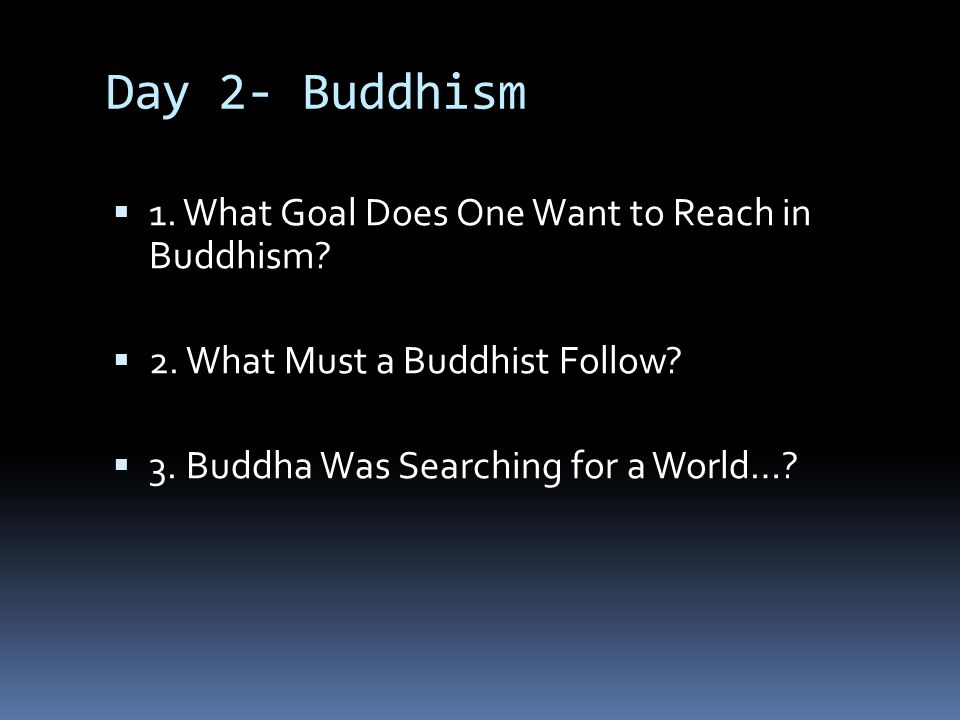 Day 2- Buddhism  1. What Goal Does One Want to Reach in Buddhism?  2. What Must a Buddhist Follow?  3. Buddha Was Searching for a World…?
