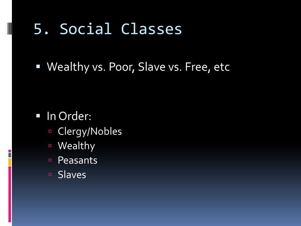 5. Social Classes  Wealthy vs. Poor, Slave vs. Free, etc  In Order:  Clergy/Nobles  Wealthy  Peasants  Slaves