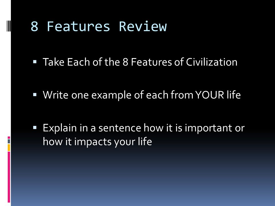 8 Features Review  Take Each of the 8 Features of Civilization  Write one example of each from YOUR life  Explain in a sentence how it is important