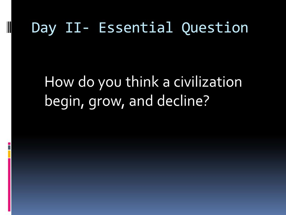 Day II- Essential Question How do you think a civilization begin, grow, and decline?