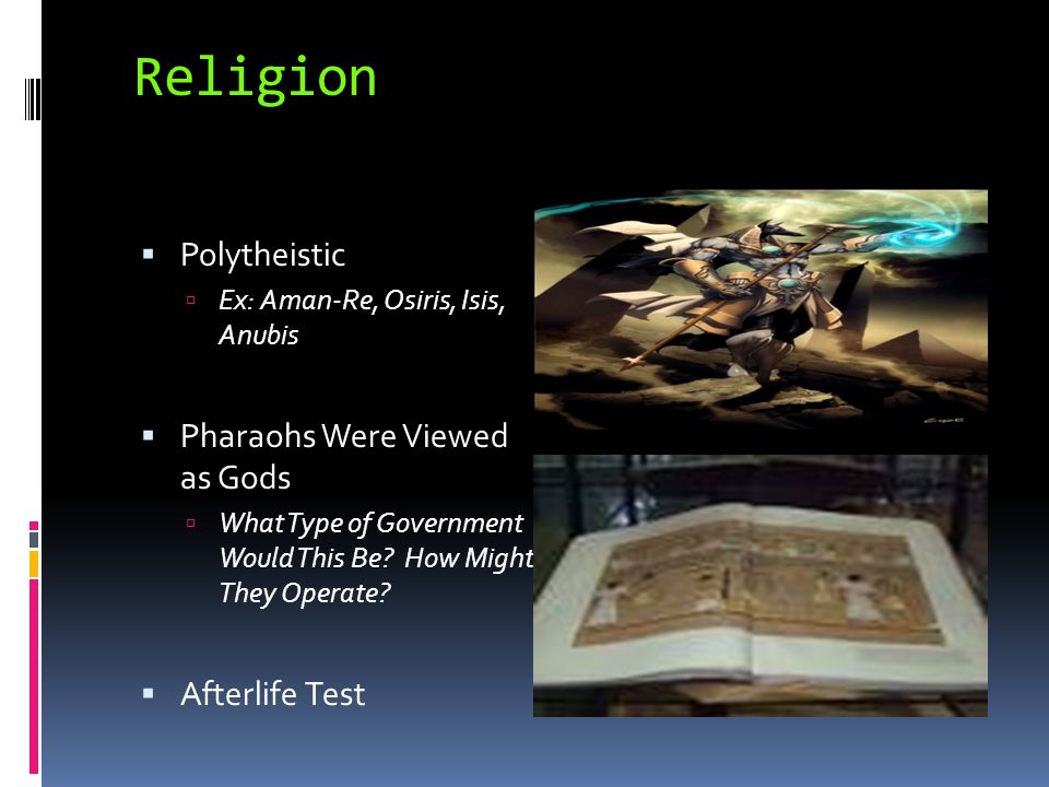 Religion  Polytheistic  Ex: Aman-Re, Osiris, Isis, Anubis  Pharaohs Were Viewed as Gods  What Type of Government Would This Be? How Might They Ope