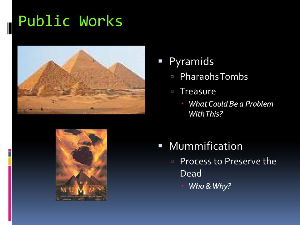 Public Works  Pyramids  Pharaohs Tombs  Treasure  What Could Be a Problem With This?  Mummification  Process to Preserve the Dead  Who & Why?