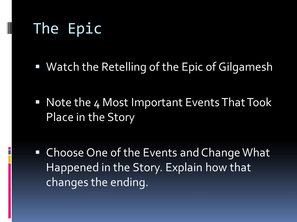 The Epic  Watch the Retelling of the Epic of Gilgamesh  Note the 4 Most Important Events That Took Place in the Story  Choose One of the Events and