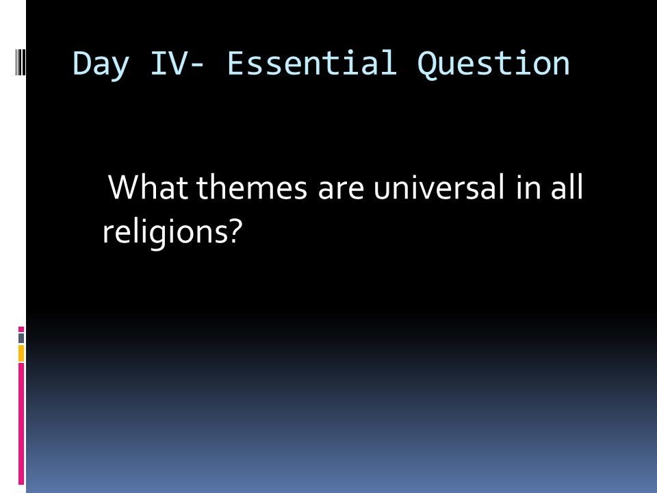 Day IV- Essential Question What themes are universal in all religions?