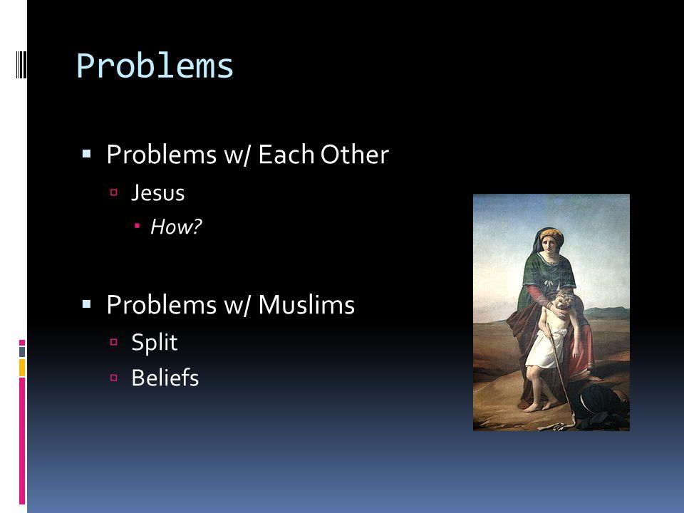 Problems  Problems w/ Each Other  Jesus  How?  Problems w/ Muslims  Split  Beliefs