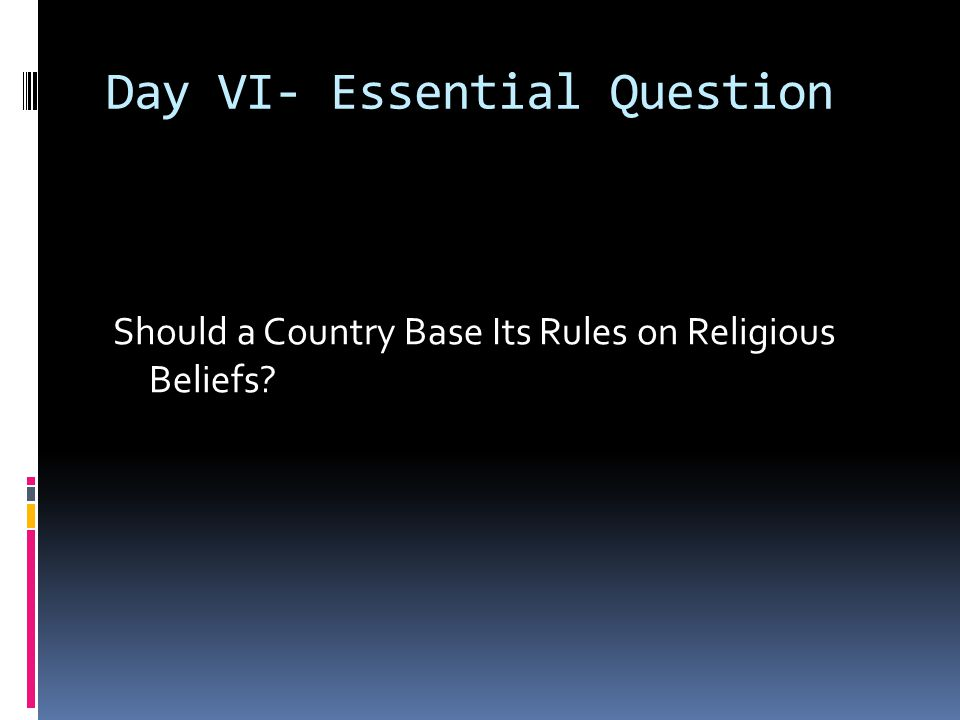 Day VI- Essential Question Should a Country Base Its Rules on Religious Beliefs?