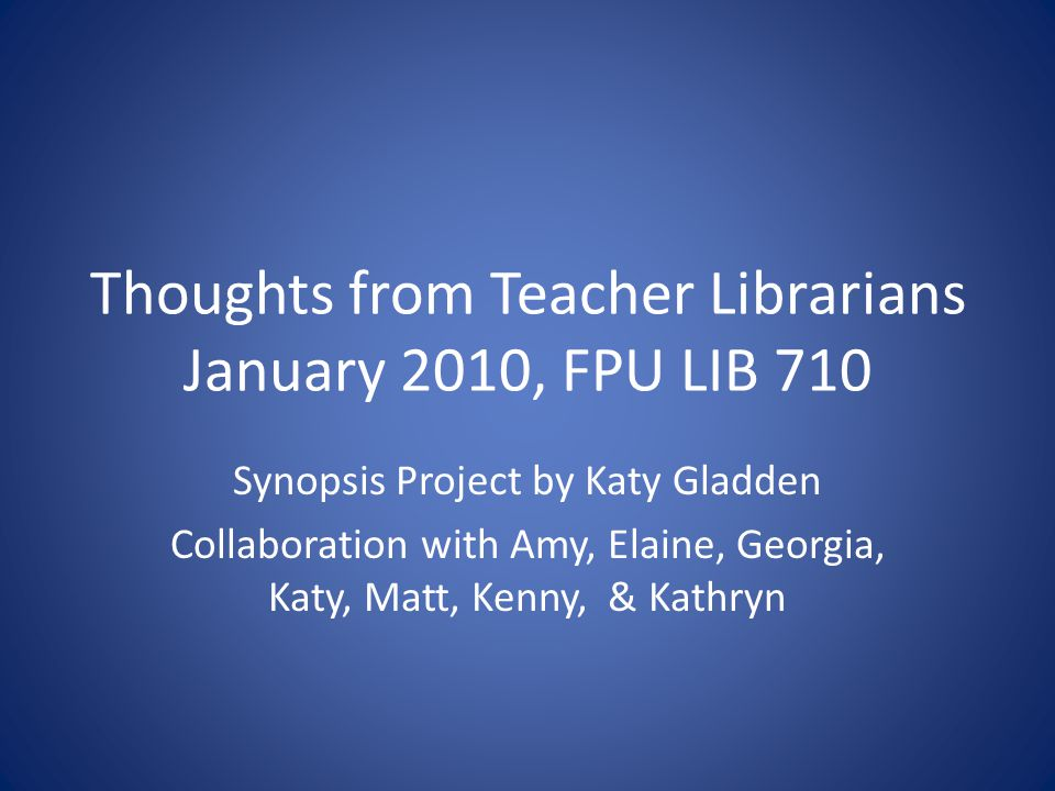 Thoughts from Teacher Librarians January 2010, FPU LIB 710 Synopsis Project by Katy Gladden Collaboration with Amy, Elaine, Georgia, Katy, Matt, Kenny, & Kathryn