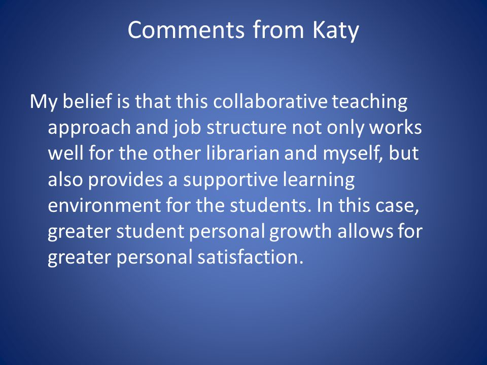 Comments from Katy My belief is that this collaborative teaching approach and job structure not only works well for the other librarian and myself, but also provides a supportive learning environment for the students.