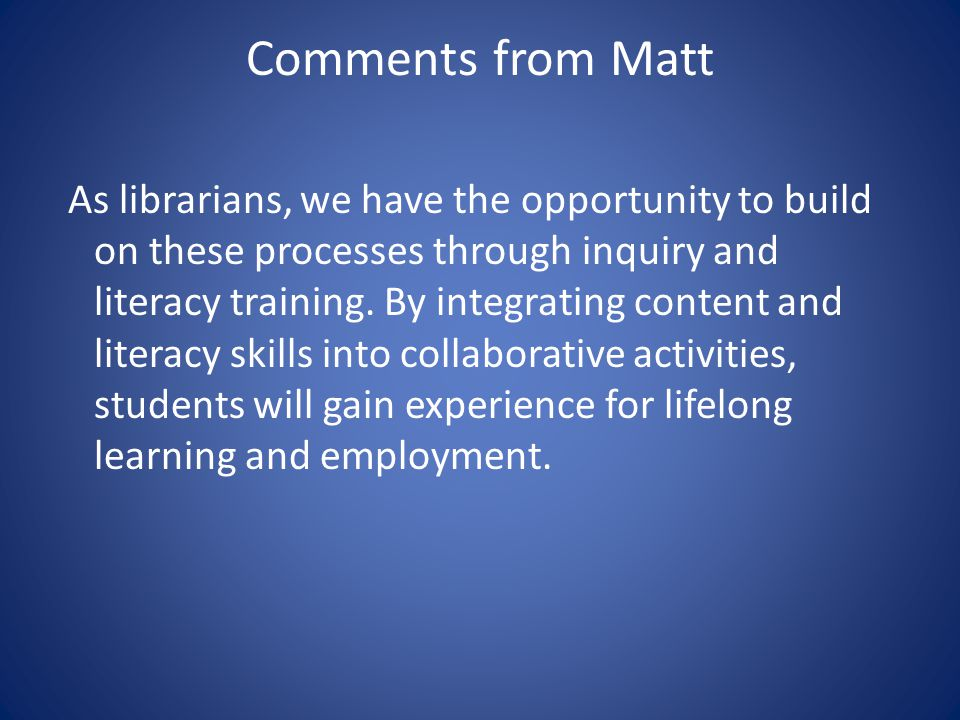 Comments from Matt As librarians, we have the opportunity to build on these processes through inquiry and literacy training.