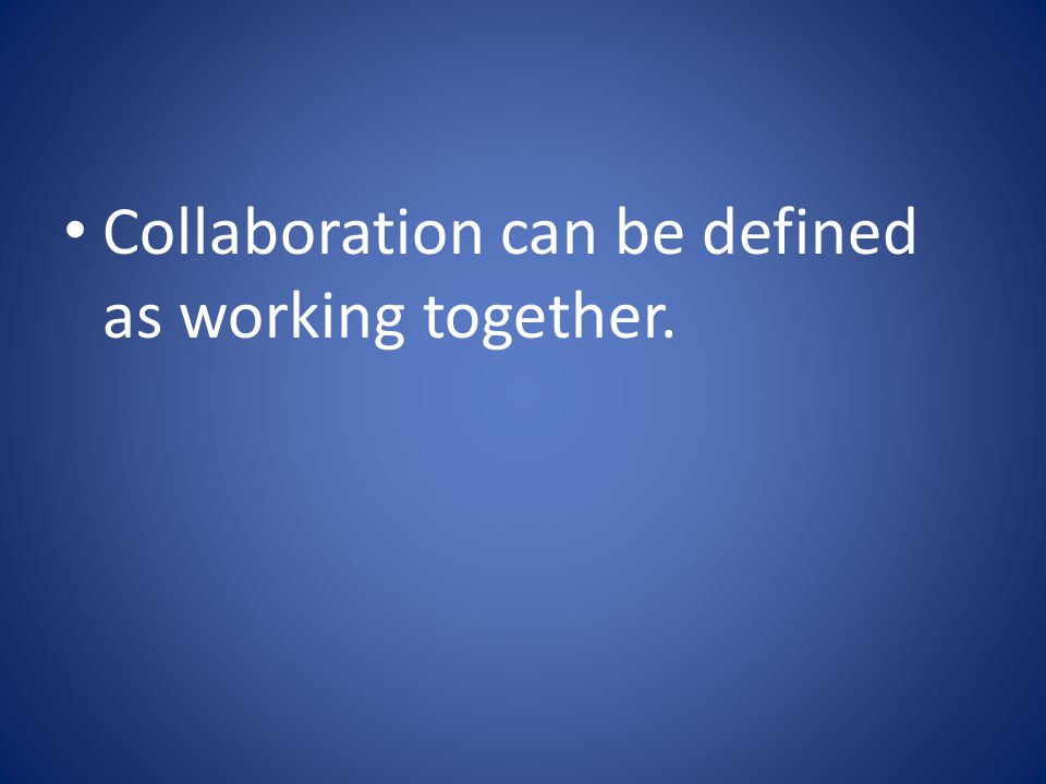 Collaboration can be defined as working together.