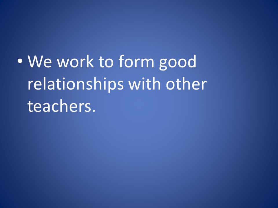 We work to form good relationships with other teachers.