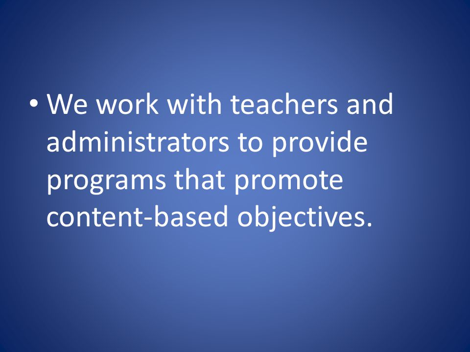 We work with teachers and administrators to provide programs that promote content-based objectives.
