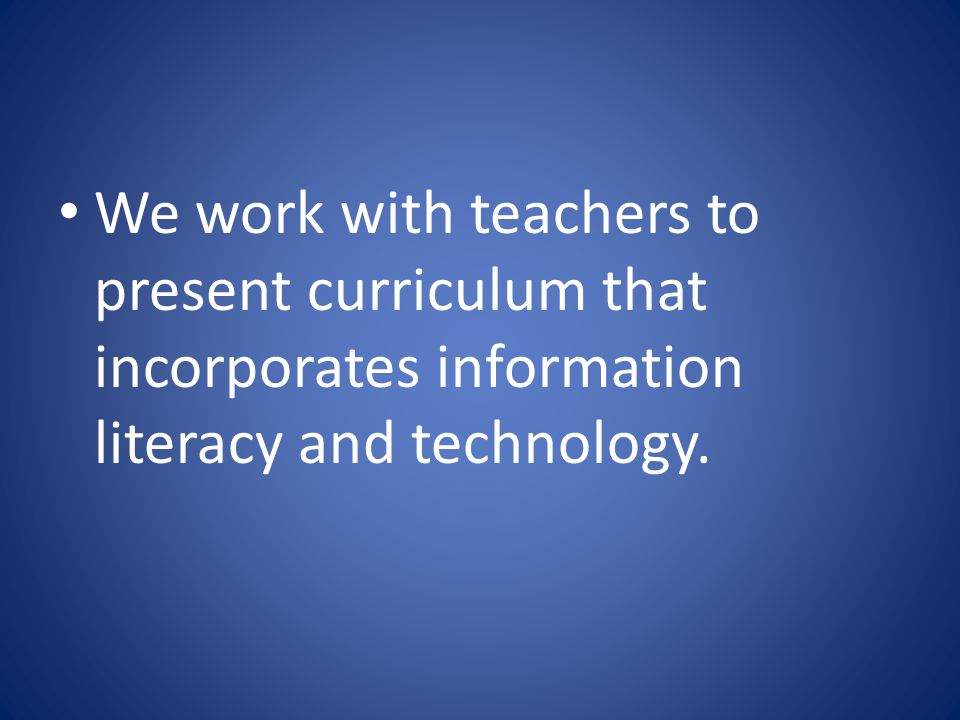 We work with teachers to present curriculum that incorporates information literacy and technology.