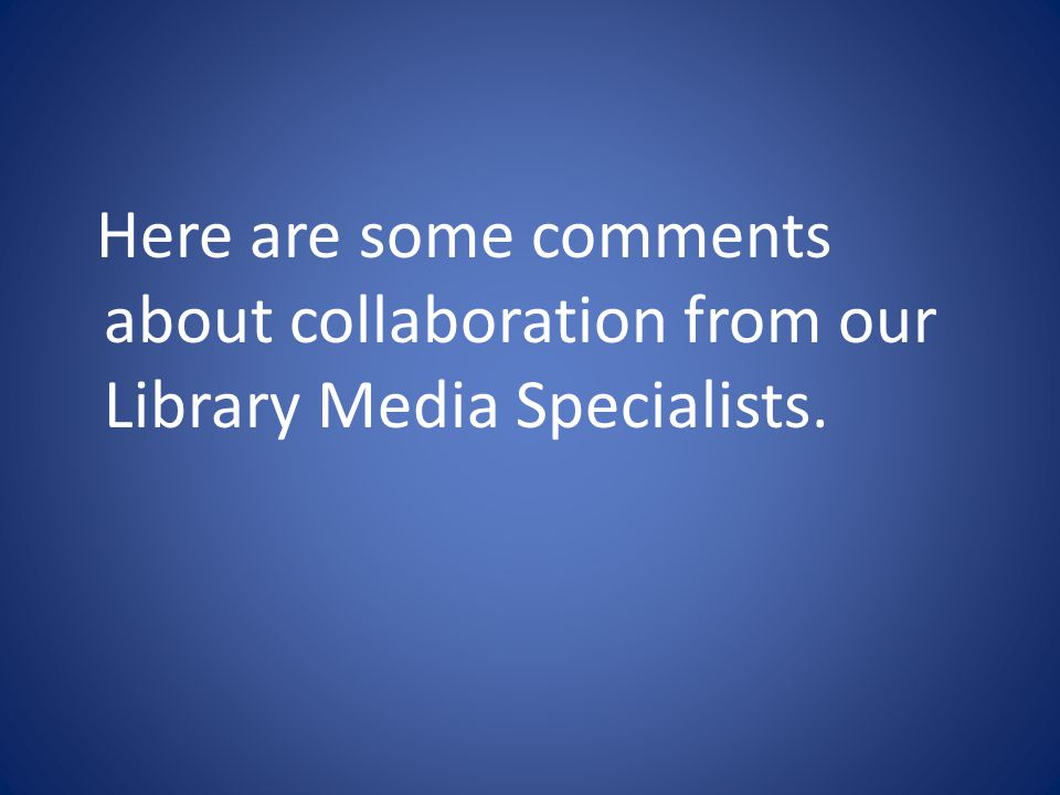 Here are some comments about collaboration from our Library Media Specialists.