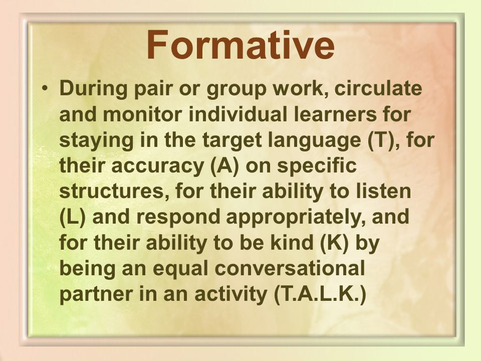 Formative During pair or group work, circulate and monitor individual learners for staying in the target language (T), for their accuracy (A) on speci
