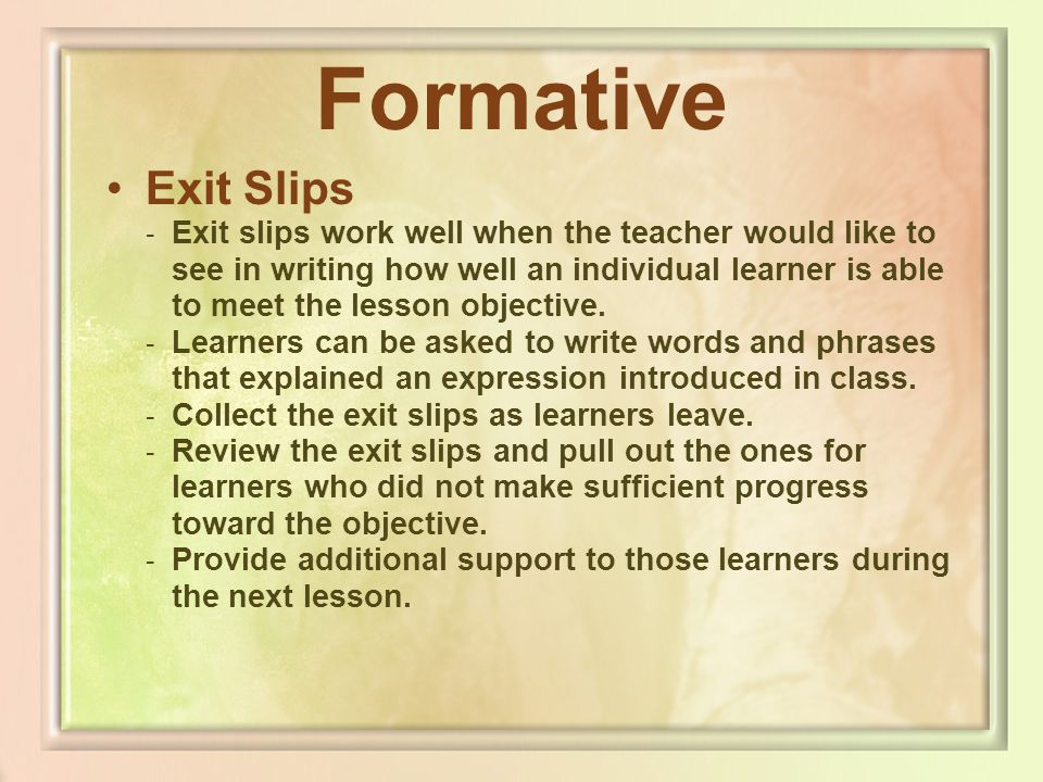 Formative Exit Slips - Exit slips work well when the teacher would like to see in writing how well an individual learner is able to meet the lesson ob