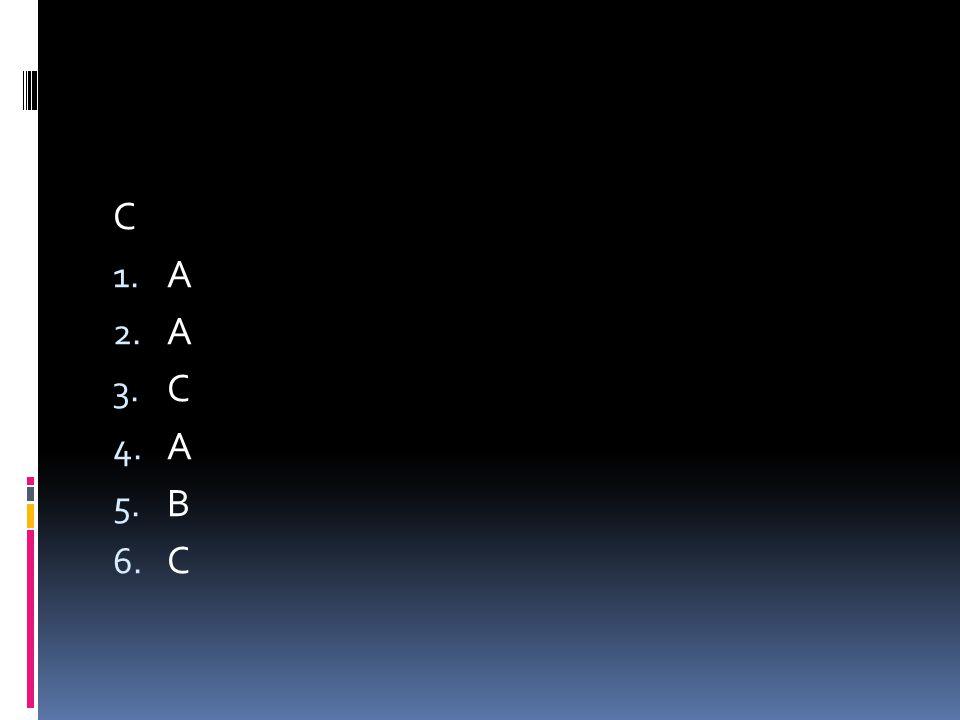 C 1. A 2. A 3. C 4. A 5. B 6. C