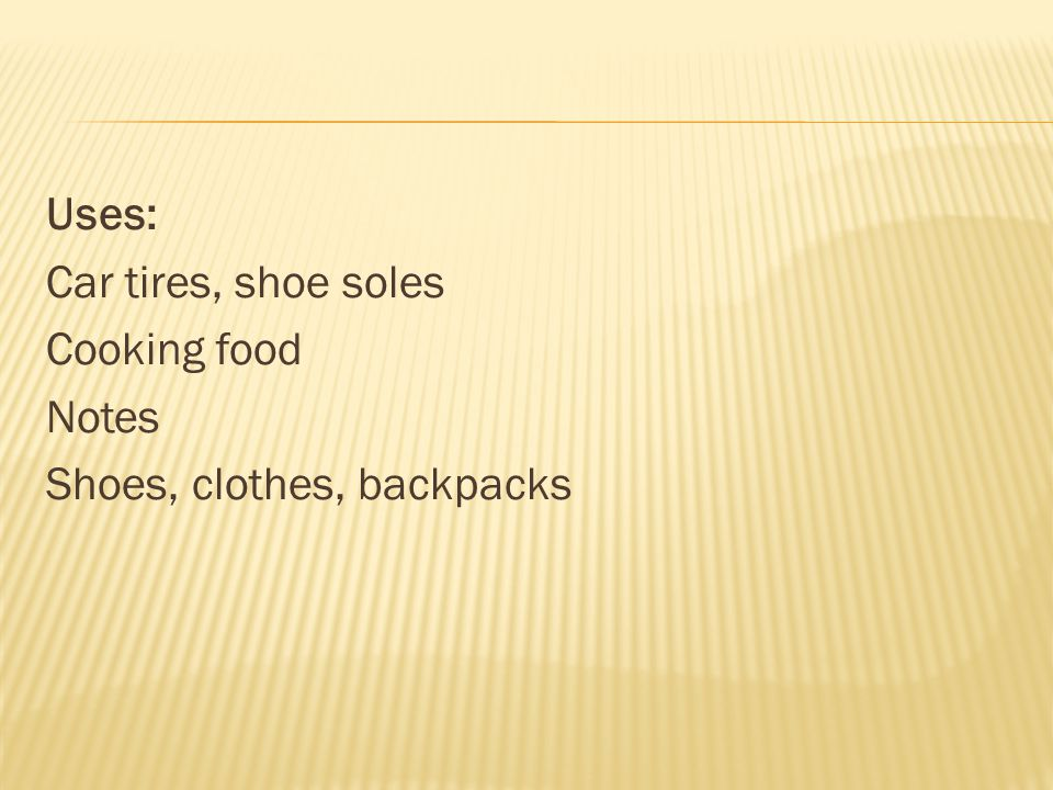 Uses: Car tires, shoe soles Cooking food Notes Shoes, clothes, backpacks