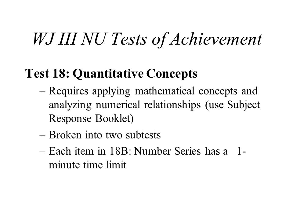 WJ III NU Tests of Achievement Test 18: Quantitative Concepts –Requires applying mathematical concepts and analyzing numerical relationships (use Subj