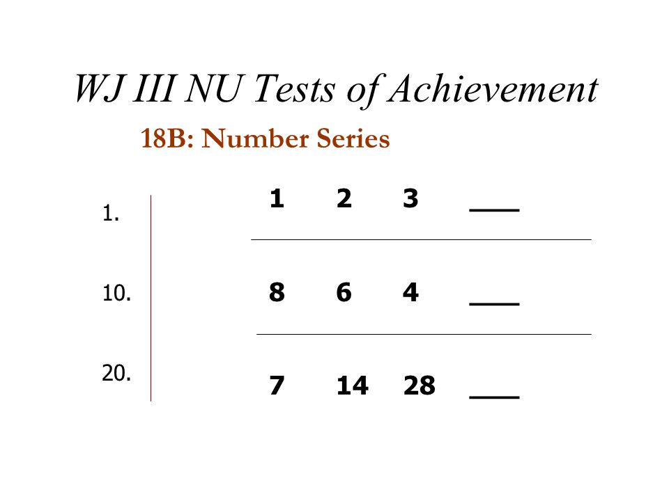 WJ III NU Tests of Achievement 18B: Number Series 123___ 864___ 71428___ 1. 10. 20.