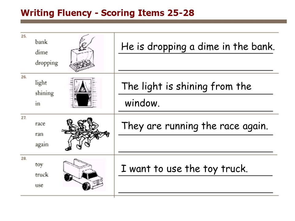 Writing Fluency - Scoring Items 25-28 He is dropping a dime in the bank. They are running the race again. I want to use the toy truck. The light is sh