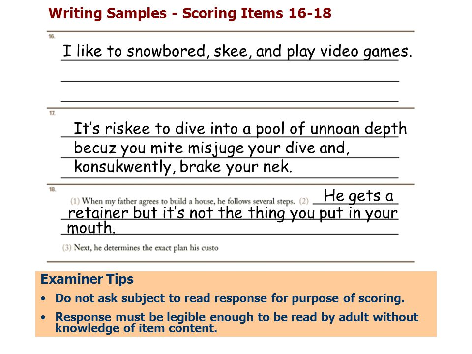 Writing Samples - Scoring Items 16-18 Examiner Tips Do not ask subject to read response for purpose of scoring. Response must be legible enough to be