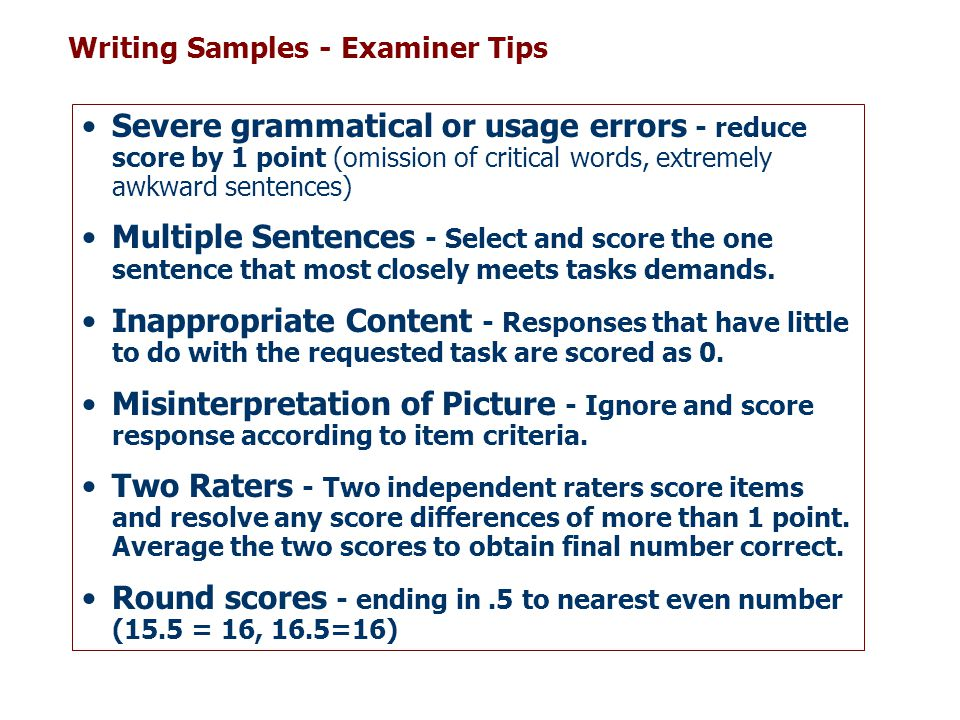Writing Samples - Examiner Tips Severe grammatical or usage errors - reduce score by 1 point (omission of critical words, extremely awkward sentences)