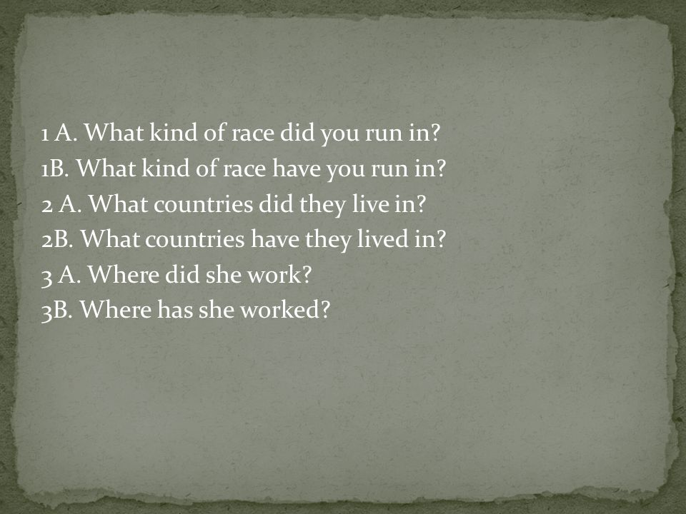 1 A. What kind of race did you run in. 1B. What kind of race have you run in.