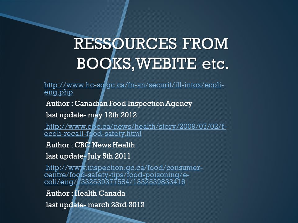 RESSOURCES FROM BOOKS,WEBITE etc. http://www.hc-sc.gc.ca/fn-an/securit/ill-intox/ecoli- eng.phphttp://www.hc-sc.gc.ca/fn-an/securit/ill-intox/ecoli- e