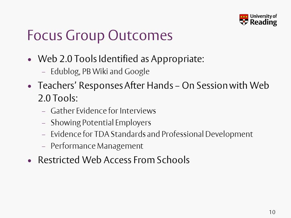 Focus Group Outcomes Web 2.0 Tools Identified as Appropriate: – Edublog, PB Wiki and Google Teachers' Responses After Hands – On Session with Web 2.0 Tools: – Gather Evidence for Interviews – Showing Potential Employers – Evidence for TDA Standards and Professional Development – Performance Management Restricted Web Access From Schools 10