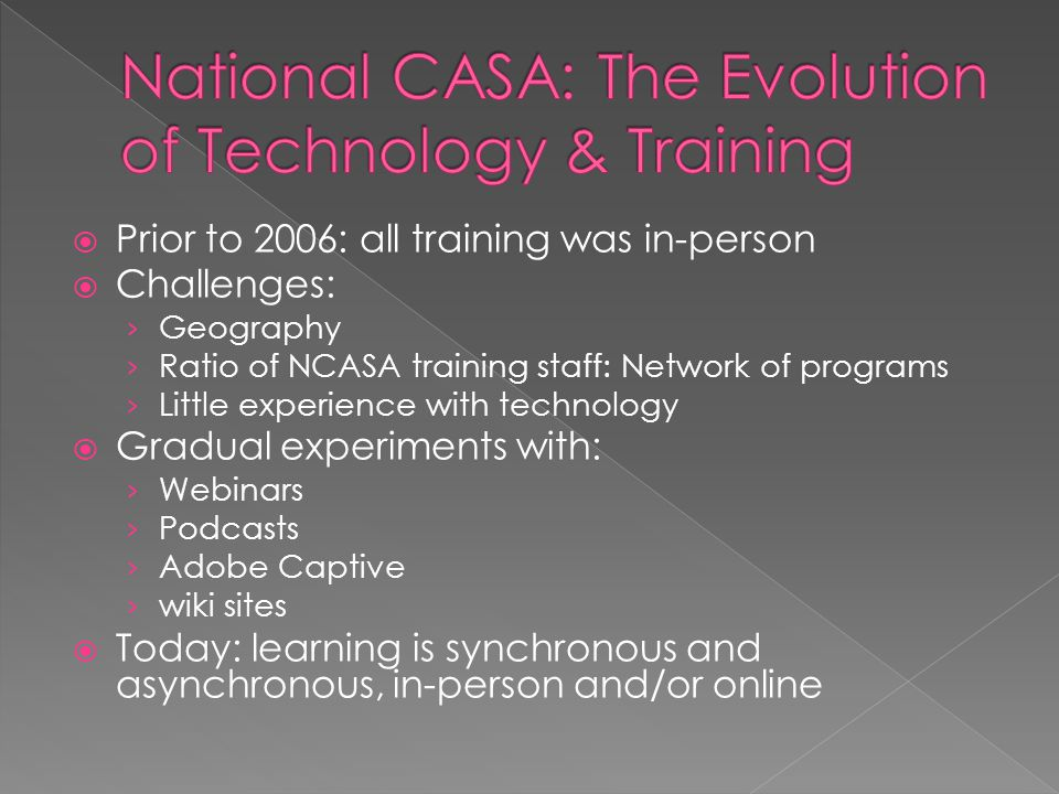  Prior to 2006: all training was in-person  Challenges: › Geography › Ratio of NCASA training staff: Network of programs › Little experience with technology  Gradual experiments with: › Webinars › Podcasts › Adobe Captive › wiki sites  Today: learning is synchronous and asynchronous, in-person and/or online